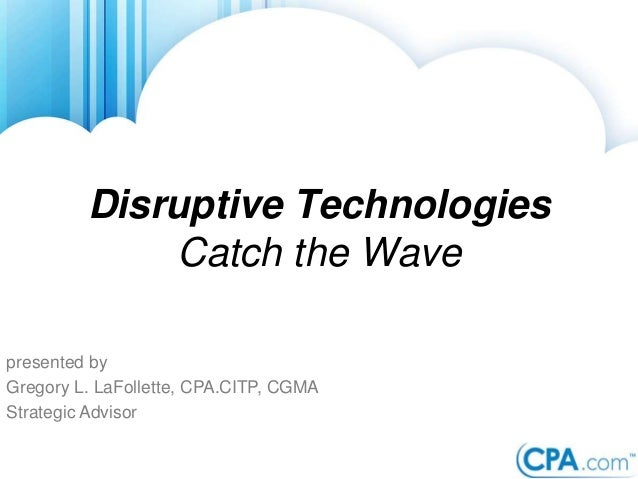 presented by Gregory L. LaFollette, CPA.CITP, CGMA Strategic Advisor Disruptive Technologies Catch the Wave