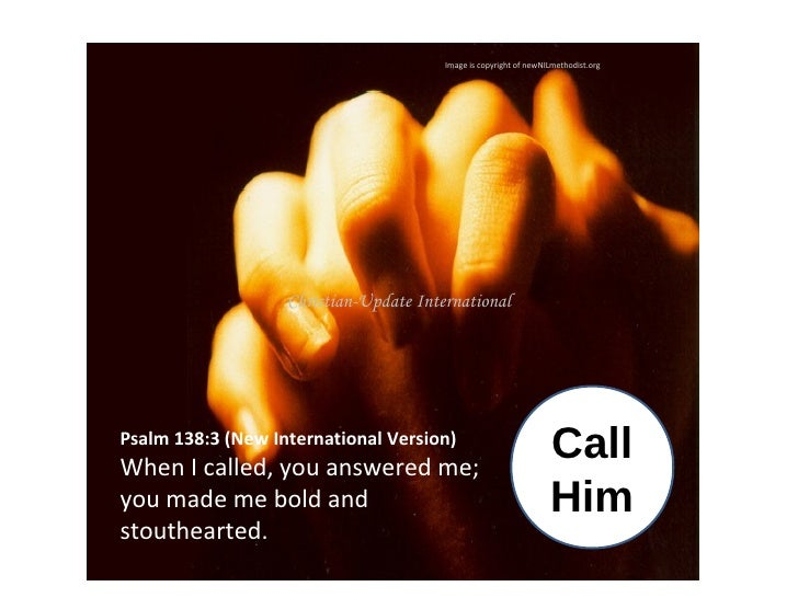 Image is copyright of newNILmethodist.org Call Him Psalm 138:3(New International Version) When I called, you answered me;...