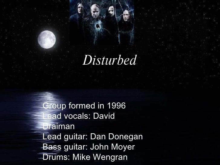 Disturbed Group formed in 1996 Lead vocals: David Draiman Lead guitar: Dan Donegan Bass guitar: John Moyer Drums: Mike Wen...