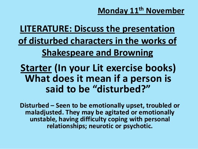 Monday 11th November  LITERATURE: Discuss the presentation of disturbed characters in the works of Shakespeare and Brownin...