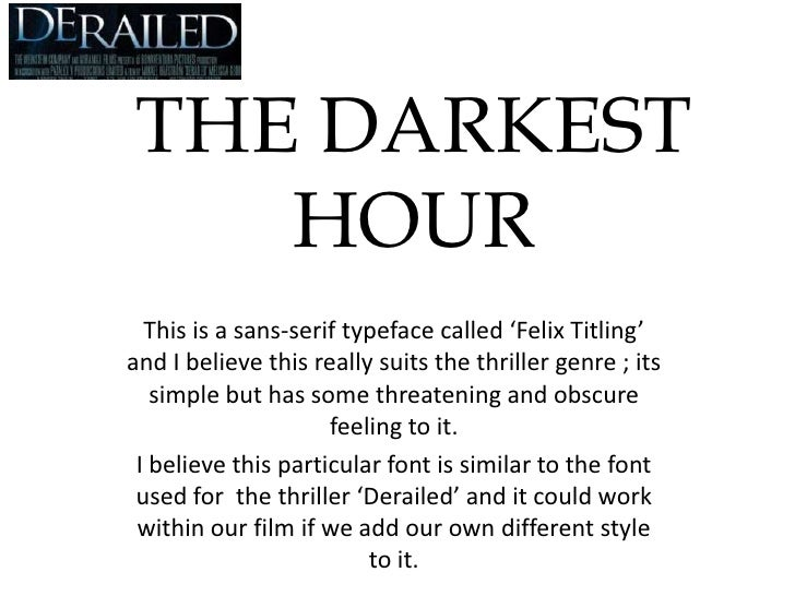 THE DARKEST HOUR<br />This is a sans-serif typeface called 'Felix Titling' and I believe this really suits the thriller ge...