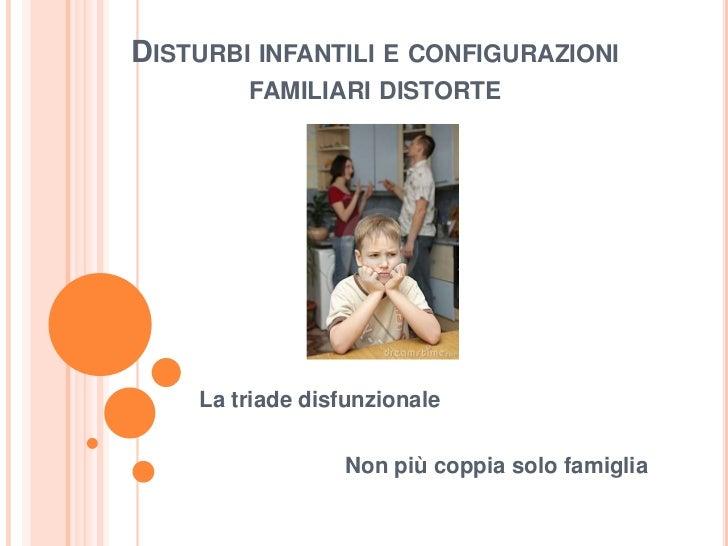 DISTURBI INFANTILI E CONFIGURAZIONI        FAMILIARI DISTORTE    La triade disfunzionale                 Non più coppia so...