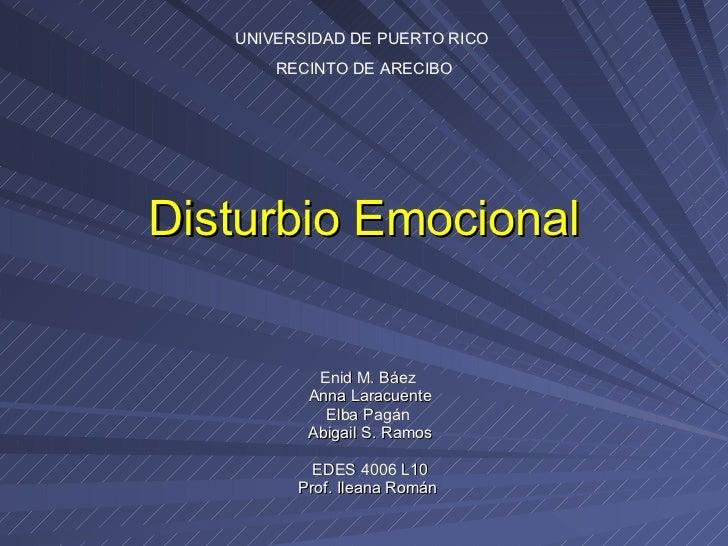 Disturbio Emocional Enid M. Báez  Anna Laracuente Elba Pagán  Abigail S. Ramos EDES 4006 L10 Prof. Ileana Román  UNIVERSID...