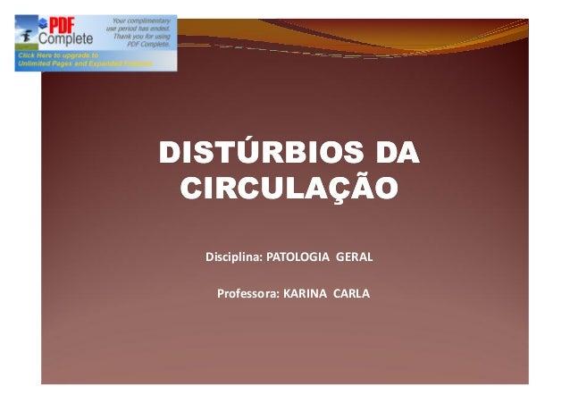 Disciplina: PATOLOGIA GERAL Professora: KARINA CARLA DISTÚRBIOS DADISTÚRBIOS DA CIRCULAÇÃOCIRCULAÇÃO
