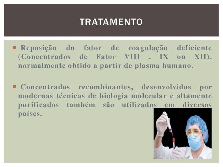 TRATAMENTO Reposição do fator de coagulação deficiente (Concentrados de Fator VIII , IX ou XII), normalmente obtido a par...