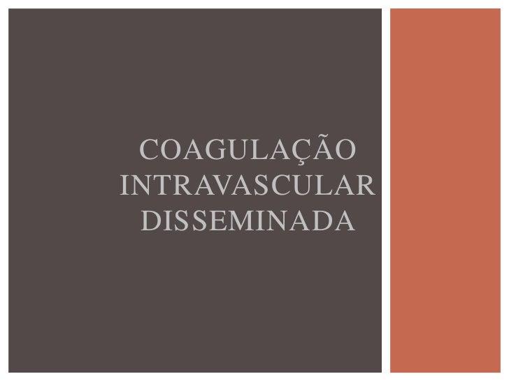 COAGULAÇÃO INTRAVASCULAR          DISSEMINADA Definida como uma síndrome adquirida, caracterizada  pela ativação difusa d...