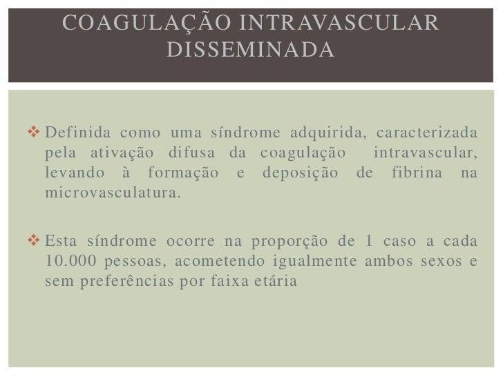 COAGULAÇÃO INTRAVASCULAR          DISSEMINADA Esta síndrome é atribuída à coexistência de uma  diátese hemorrágica e uma ...