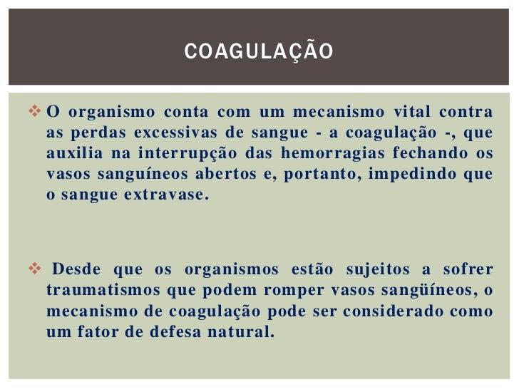 COAGULAÇÃO O organismo conta com um mecanismo vital contra  as perdas excessivas de sangue - a coagulação -, que  auxilia...