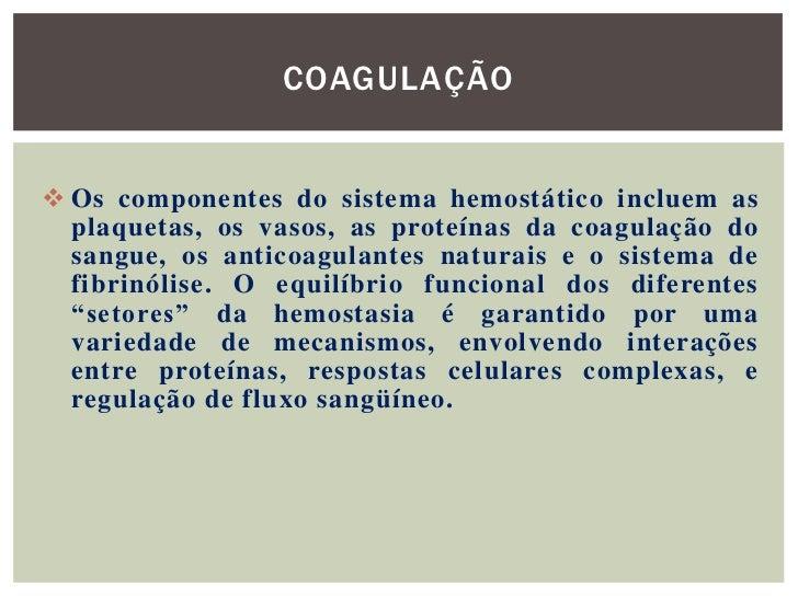 COAGULAÇÃO Os componentes do sistema hemostático incluem as  plaquetas, os vasos, as proteínas da coagulação do  sangue, ...