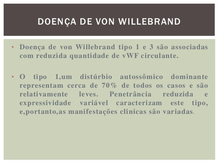 DOENÇA DE VON WILLEBRAND• O tipo 3 (um distúrbio autossômico recessivo) é  associado com níveis extremamente baixos de vWF...