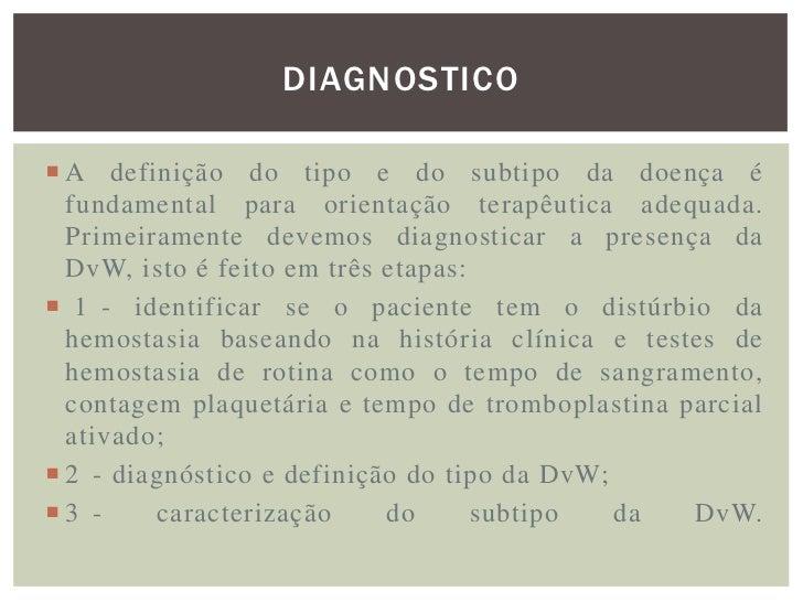 DIAGNOSTICOPara definir o tipo da DvW:• 1-Dosagem do fator VIII coagulante, onde nos pacientes  com a doença dos tipos I e...
