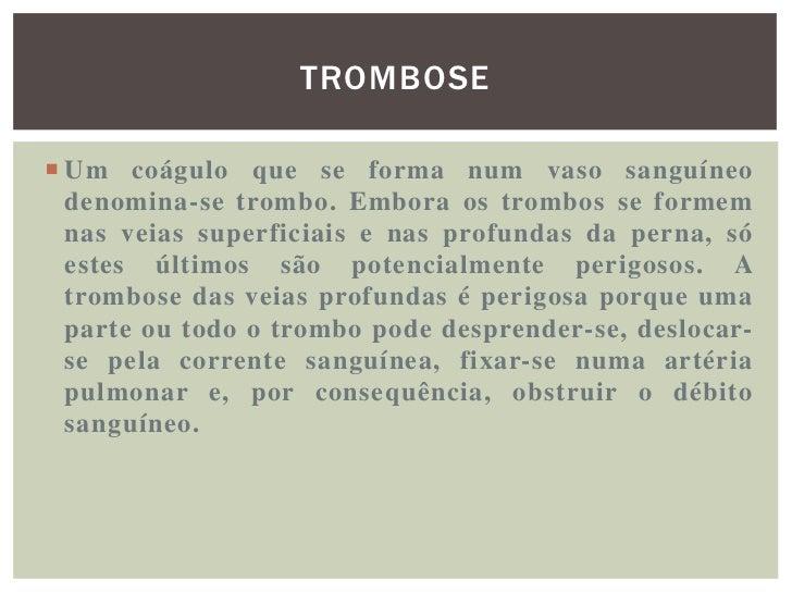 TROMBOSE• Um trombo em movimento recebe o nome de êmbolo.  Quanto menor for a inflamação à volta do trombo,  menos ele ade...