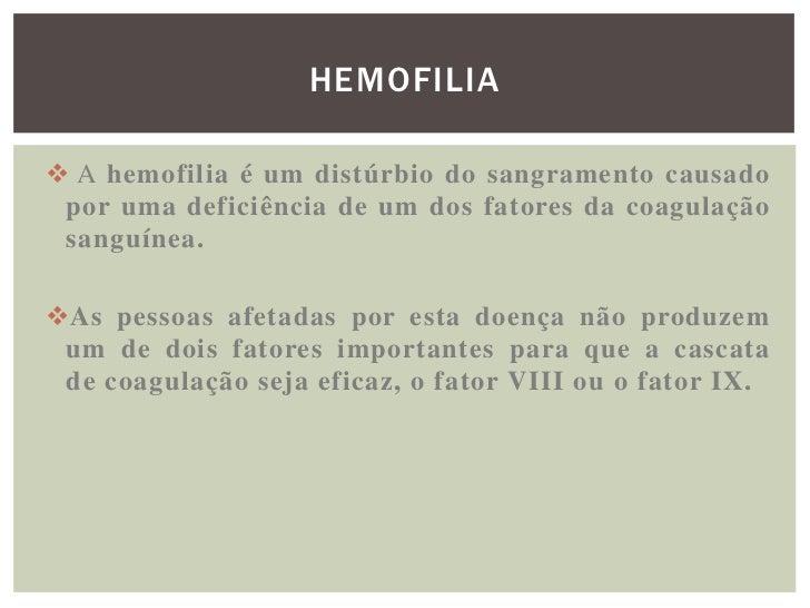 HEMOFILIA A hemofilia é um distúrbio do sangramento causado por uma deficiência de um dos fatores da coagulação sanguínea...