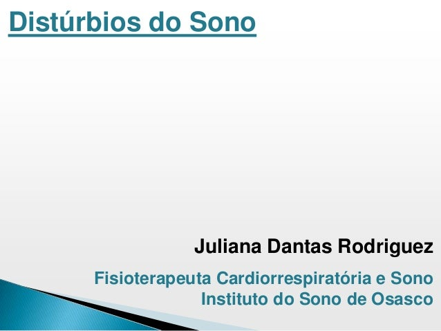 Distúrbios do Sono Juliana Dantas Rodriguez Fisioterapeuta Cardiorrespiratória e Sono Instituto do Sono de Osasco