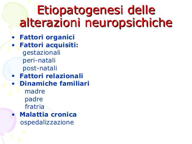 Etiopatogenesi delle alterazioni neuropsichiche • Fattori organici • Fattori acquisiti: gestazionali peri-natali post-nata...