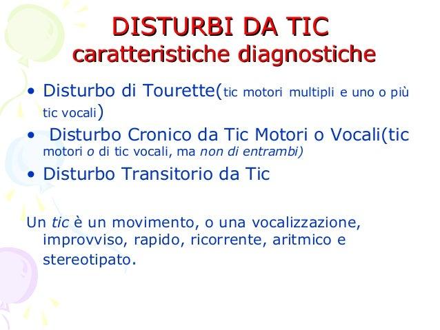 DISTURBI DA TIC  caratteristiche diagnostiche • Disturbo di Tourette(tic motori multipli e uno o più tic vocali) • Disturb...