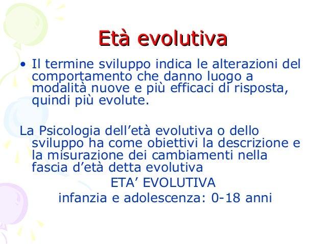 Età evolutiva • Il termine sviluppo indica le alterazioni del comportamento che danno luogo a modalità nuove e più efficac...