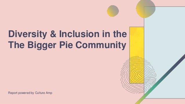 Report powered by Culture Amp Diversity & Inclusion in the The Bigger Pie Community