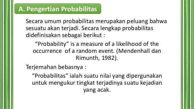 A. Pengertian Probabilitas Secara umum probabilitas merupakan peluang bahwa sesuatu akan terjadi. Secara lengkap probabili...