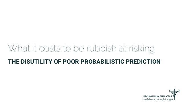DECISION RISK ANALYTICS confidence through insight What it costs to be rubbish at risking THE DISUTILITY OF POOR PROBABILI...