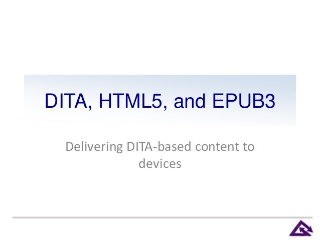 DITA, HTML5, and EPUB3 Delivering DITA-based content to devices