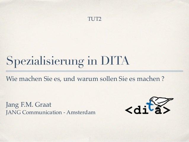Spezialisierung in DITA Jang F.M. Graat ! JANG Communication - Amsterdam Wie machen Sie es, und warum sollen Sie es machen...