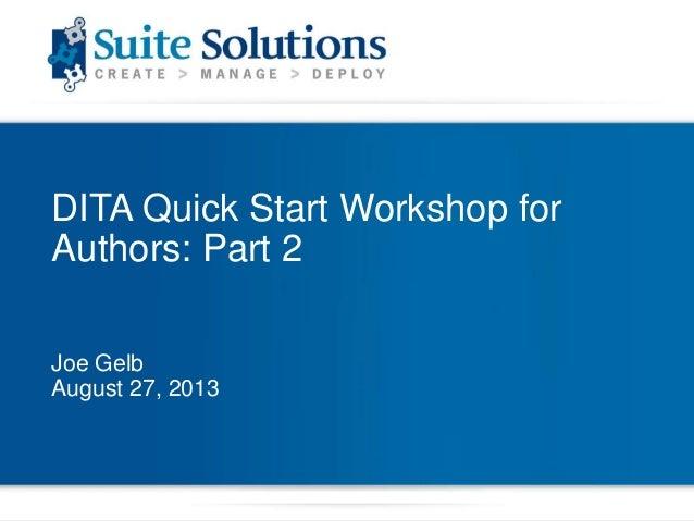 DITA Quick Start Workshop for Authors: Part 2 Joe Gelb August 27, 2013