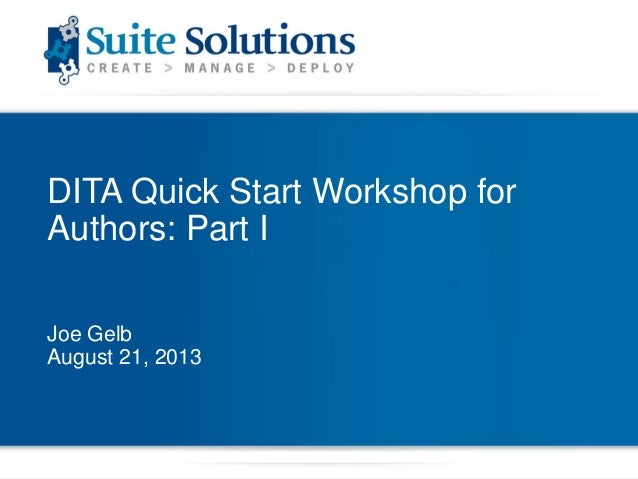 DITA Quick Start Workshop for Authors: Part I Joe Gelb August 21, 2013