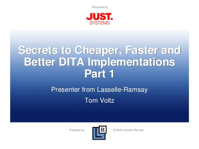 Prepared by © 2009 Lasselle-Ramsay Presented by Secrets to Cheaper, Faster and Better DITA Implementations Part 1 Presente...