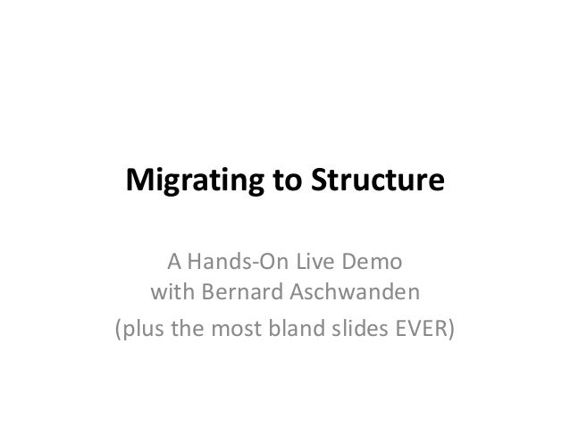 Migrating to Structure A Hands-On Live Demo with Bernard Aschwanden (plus the most bland slides EVER)