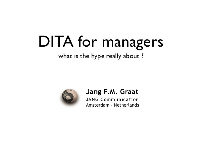 Jang F.M. Graat JANG Communication Amsterdam - Netherlands DITA for managers what is the hype really about ?