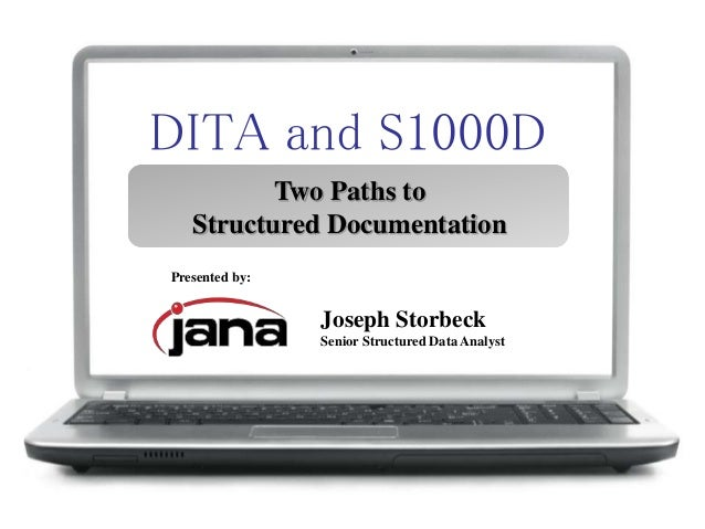 DITA and S1000D Two Paths to Structured Documentation Presented by: Joseph Storbeck Senior Structured Data Analyst