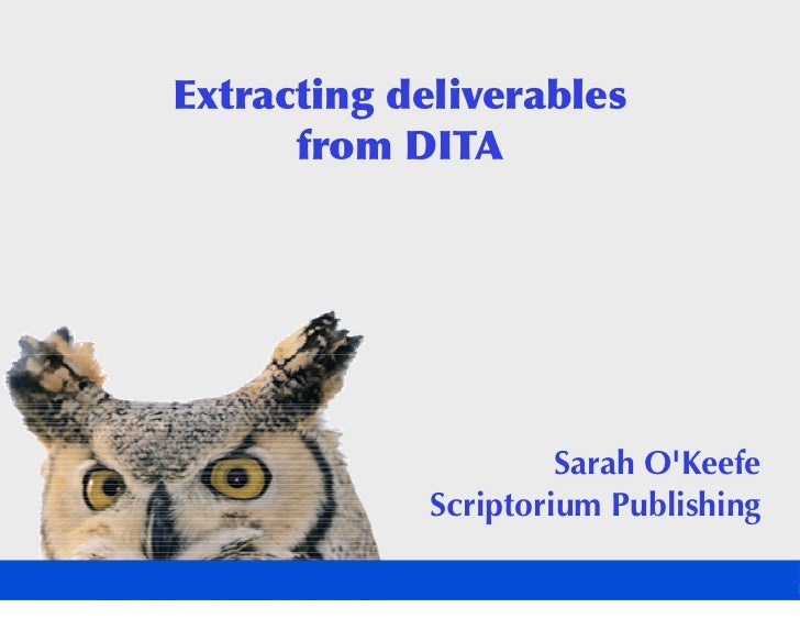 Extracting deliverables       from DITA                           Sarah O'Keefe              Scriptorium Publishing