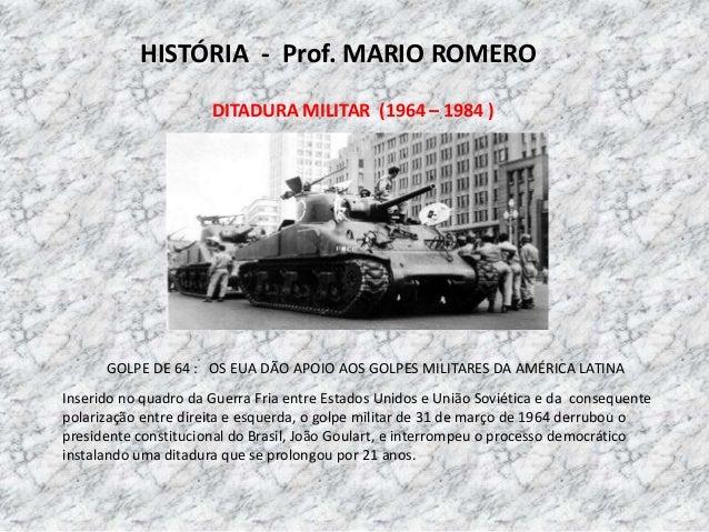 HISTÓRIA - Prof. MARIO ROMERO DITADURA MILITAR (1964 – 1984 ) GOLPE DE 64 : OS EUA DÃO APOIO AOS GOLPES MILITARES DA AMÉRI...