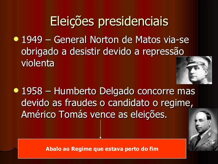 Eleições presidenciais <ul><li>1949 – General Norton de Matos via-se obrigado a desistir devido a repressão violenta </li>...