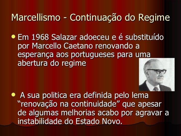 Marcellismo - Continuação do Regime <ul><li>Em 1968 Salazar adoeceu e é substituído por Marcello Caetano renovando a esper...