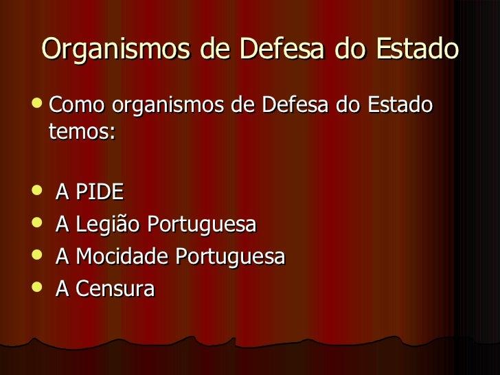 Organismos de Defesa do Estado <ul><li>Como organismos de Defesa do Estado temos: </li></ul><ul><li>A PIDE </li></ul><ul><...