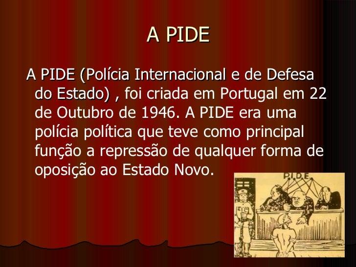 A PIDE <ul><li>A PIDE (Polícia Internacional e de Defesa do Estado) ,  foi criada em Portugal em 22 de Outubro de 1946. A ...