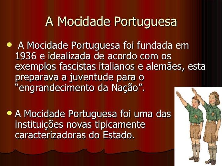 A Mocidade Portuguesa <ul><li>A Mocidade Portuguesa foi fundada em 1936 e idealizada de acordo com os exemplos fascistas i...