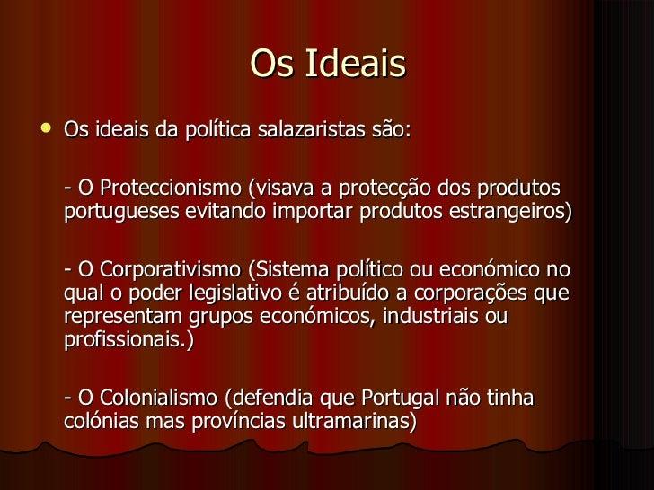 Os Ideais <ul><li>Os ideais da política salazaristas são: </li></ul><ul><li>- O Proteccionismo (visava a protecção dos pro...