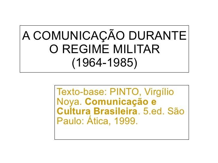 A COMUNICAÇÃO DURANTE O REGIME MILITAR (1964-1985) Texto-base: PINTO, Virgílio Noya.  Comunicação e Cultura Brasileira . 5...