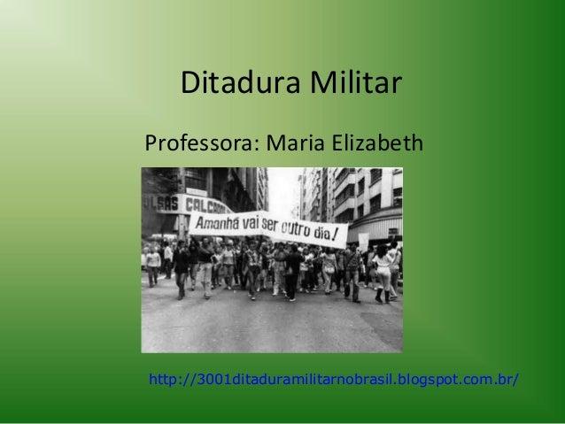 Ditadura Militar Professora: Maria Elizabeth  http://3001ditaduramilitarnobrasil.blogspot.com.br/