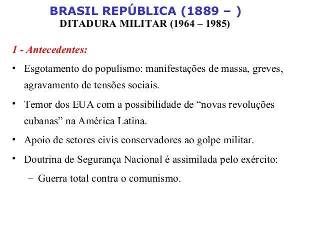 BRASIL REPÚBLICA (1889 – ) DITADURA MILITAR (1964 – 1985) 1 - Antecedentes: • Esgotamento do populismo: manifestações de m...