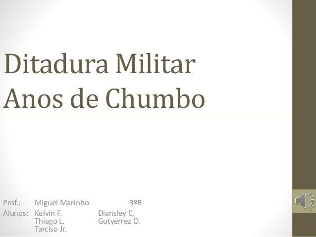Ditadura Militar  Anos de Chumbo  Prof.: Miguel Marinho 3ºB  Alunos: Kelvin F. Diansley C.  Thiago L. Gutyerrez O.  Tarcis...