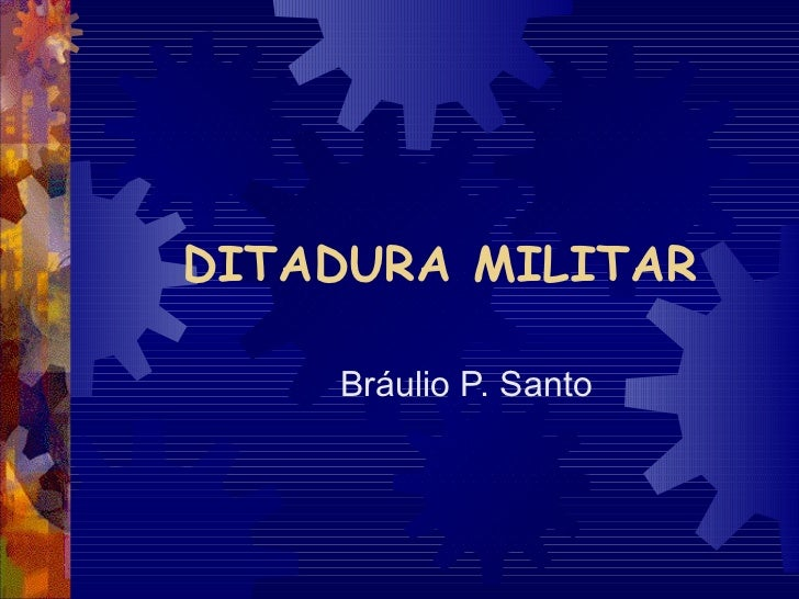DITADURA MILITAR Bráulio P. Santo