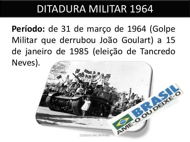 DITADURA MILITAR 1964Período: de 31 de março de 1964 (GolpeMilitar que derrubou João Goulart) a 15de janeiro de 1985 (elei...