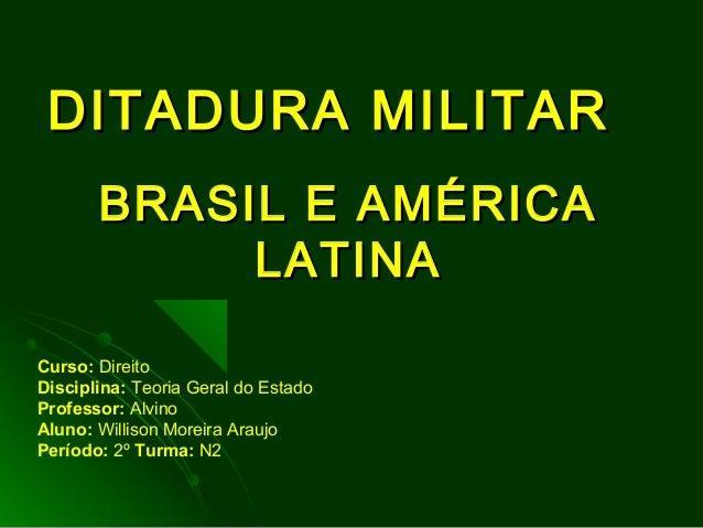 DITADURA MILITARDITADURA MILITAR BRASIL E AMÉRICABRASIL E AMÉRICA LATINALATINA Curso: Direito Disciplina: Teoria Geral do ...