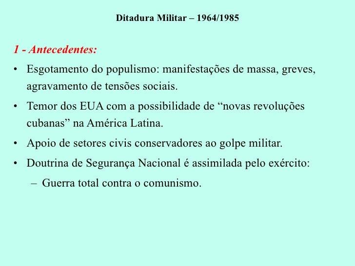 Ditadura Militar – 1964/1985 <ul><li>1 - Antecedentes: </li></ul><ul><li>Esgotamento do populismo: manifestações de massa,...
