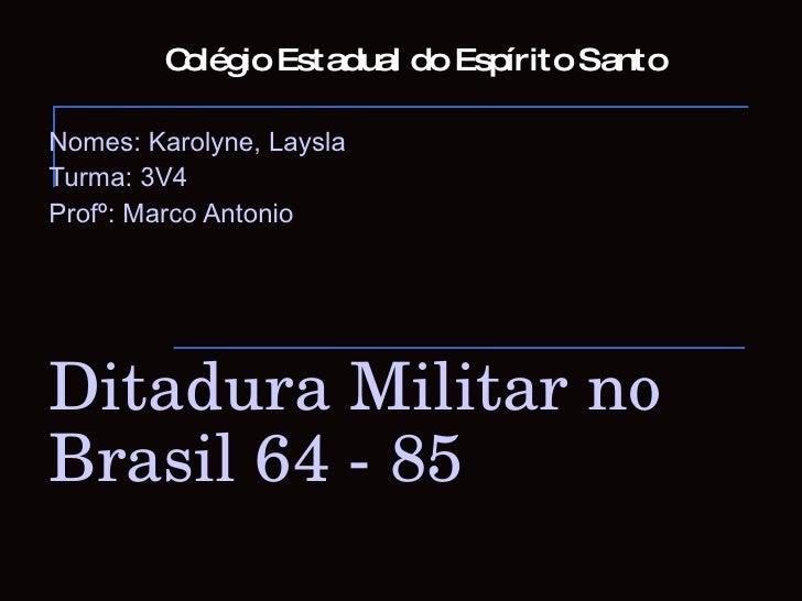 Colégio Estadual do Espírito Santo Nomes: Karolyne, Laysla Turma: 3V4 Profº: Marco Antonio Ditadura Militar no Brasil 64 -...