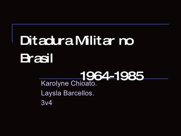 Ditadura Militar no Brasil   1964-1985 Karolyne Chioato. Laysla Barcellos. 3v4